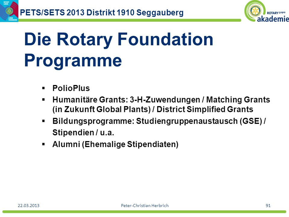 PETS/SETS 2013 Distrikt 1910 Seggauberg 22.03.2013Peter-Christian Herbrich91 Die Rotary Foundation Programme PolioPlus Humanitäre Grants: 3-H-Zuwendungen / Matching Grants (in Zukunft Global Plants) / District Simplified Grants Bildungsprogramme: Studiengruppenaustausch (GSE) / Stipendien / u.a.