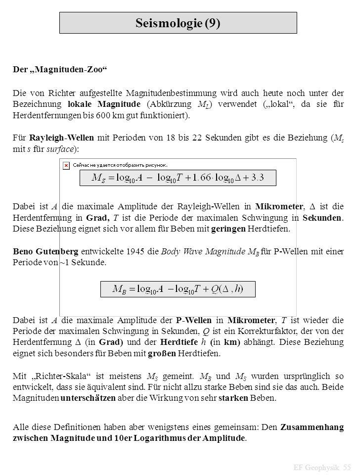 Seismologie (9) EF Geophysik 55 Der Magnituden-Zoo Die von Richter aufgestellte Magnitudenbestimmung wird auch heute noch unter der Bezeichnung lokale
