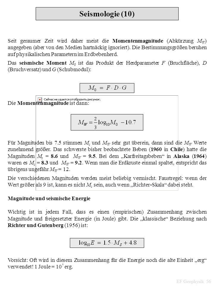 Seismologie (10) EF Geophysik 56 Seit geraumer Zeit wird daher meist die Momentenmagnitude (Abkürzung M W ) angegeben (aber von den Medien hartnäckig