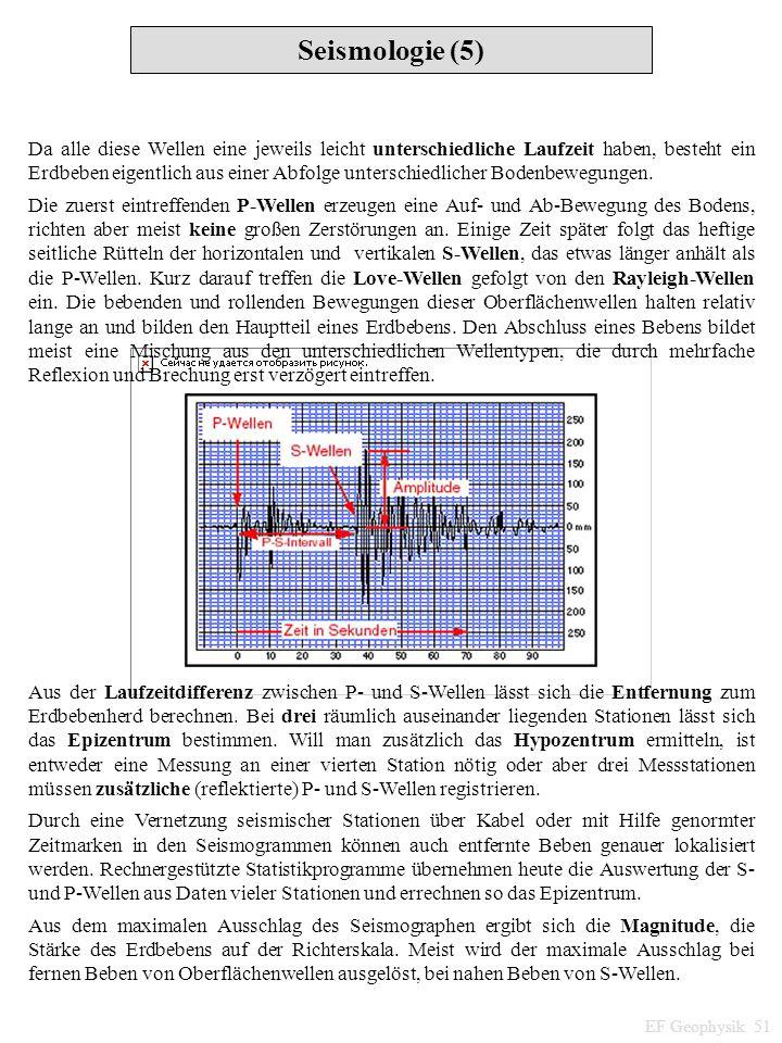 Seismologie (5) EF Geophysik 51 Da alle diese Wellen eine jeweils leicht unterschiedliche Laufzeit haben, besteht ein Erdbeben eigentlich aus einer Ab
