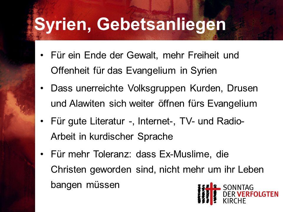 Syrien, Gebetsanliegen Für ein Ende der Gewalt, mehr Freiheit und Offenheit für das Evangelium in Syrien Dass unerreichte Volksgruppen Kurden, Drusen und Alawiten sich weiter öffnen fürs Evangelium Für gute Literatur -, Internet-, TV- und Radio- Arbeit in kurdischer Sprache Für mehr Toleranz: dass Ex-Muslime, die Christen geworden sind, nicht mehr um ihr Leben bangen müssen