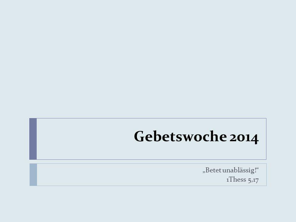 Gebetswoche 2014 Betet unablässig! 1Thess 5,17