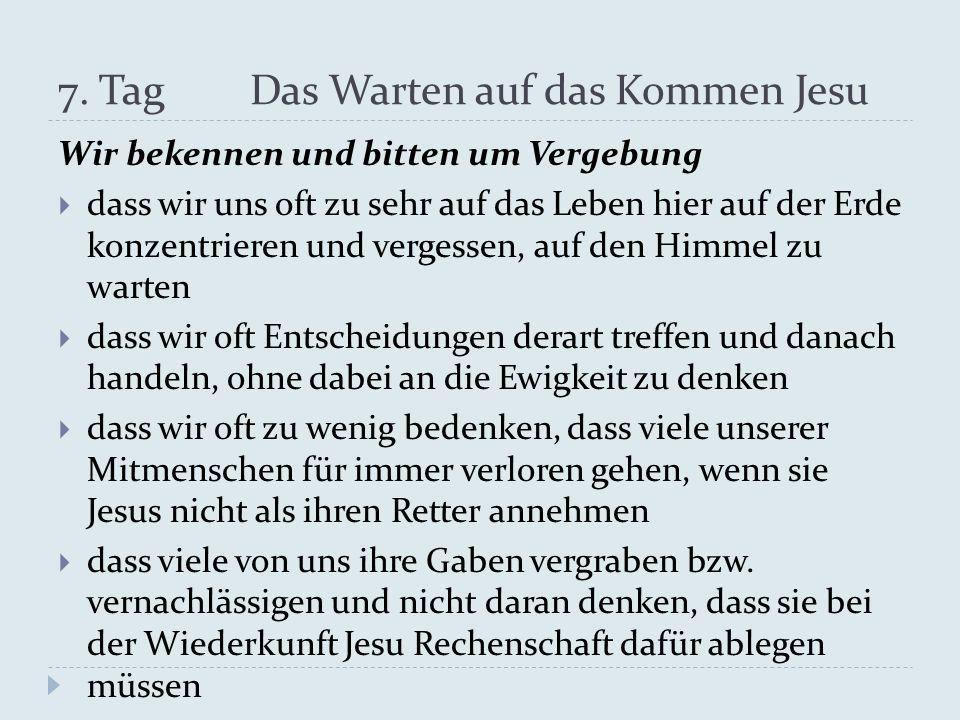 7. Tag Das Warten auf das Kommen Jesu Wir bekennen und bitten um Vergebung dass wir uns oft zu sehr auf das Leben hier auf der Erde konzentrieren und