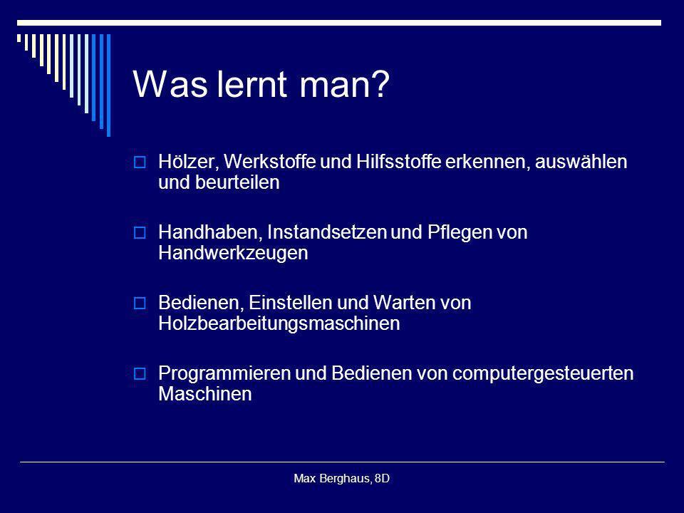 Max Berghaus, 8D Was lernt man? Hölzer, Werkstoffe und Hilfsstoffe erkennen, auswählen und beurteilen Handhaben, Instandsetzen und Pflegen von Handwer