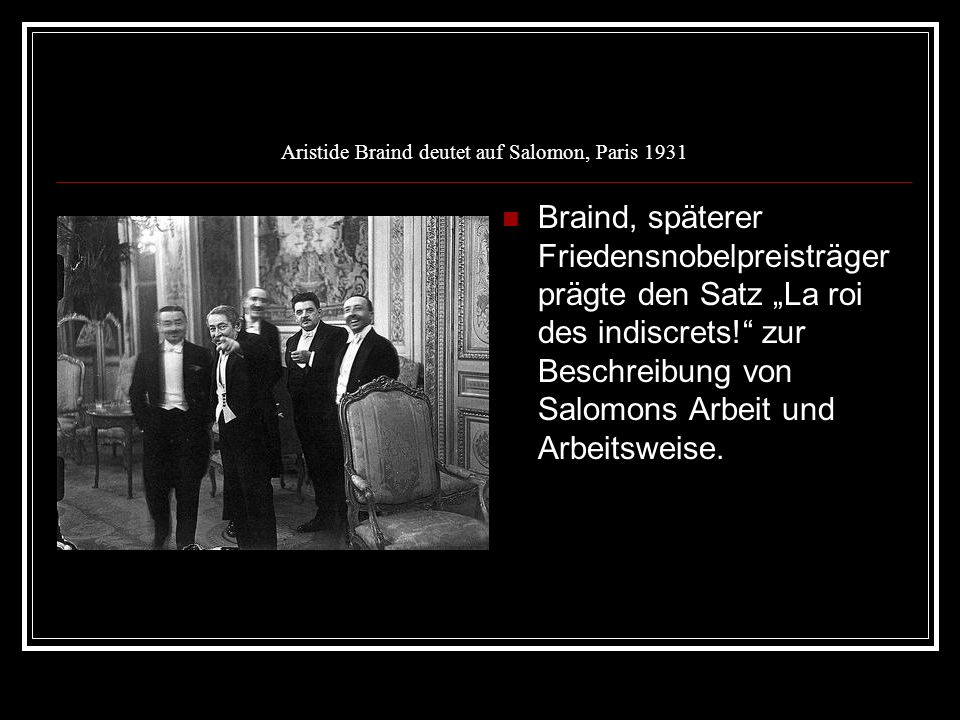 Aristide Braind deutet auf Salomon, Paris 1931 Braind, späterer Friedensnobelpreisträger prägte den Satz La roi des indiscrets! zur Beschreibung von S