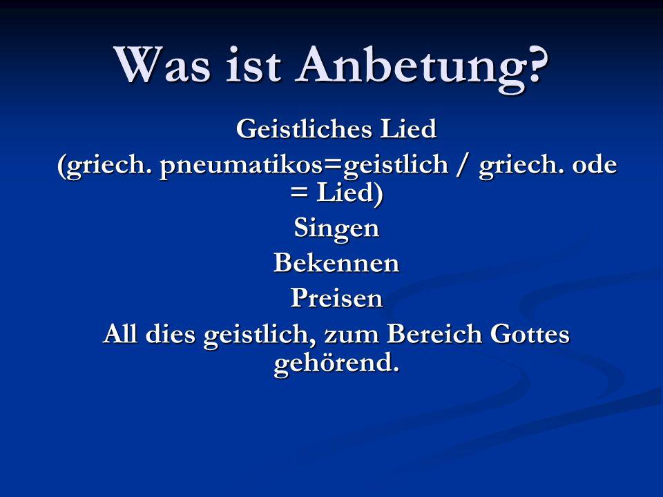 Geistliches Lied (griech. pneumatikos=geistlich / griech. ode = Lied) Singen Bekennen Preisen All dies geistlich, zum Bereich Gottes gehörend.