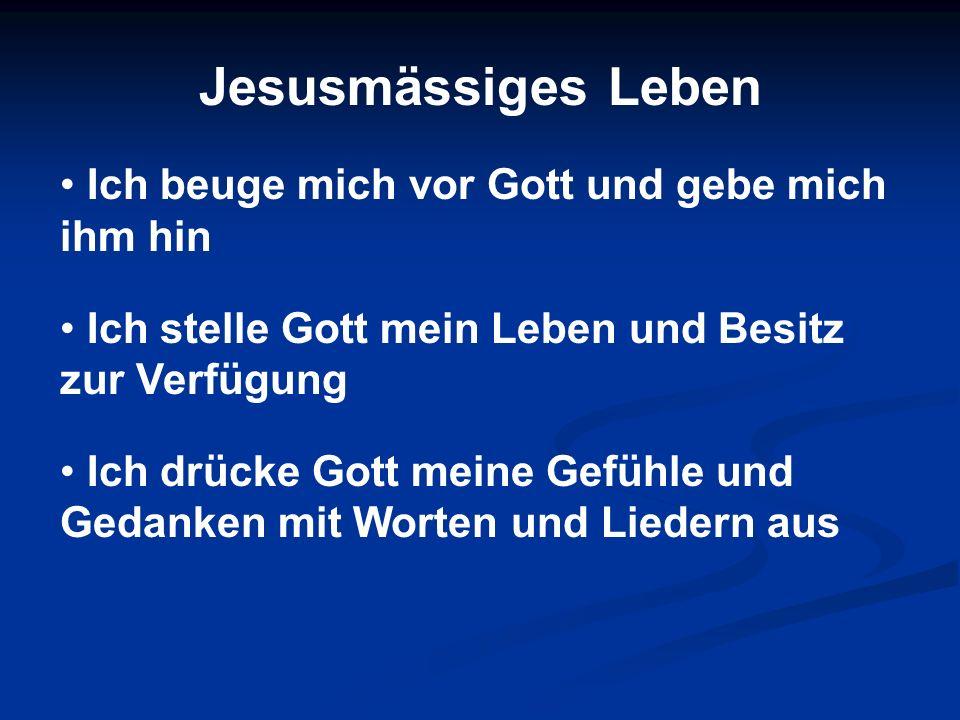 Jesusmässiges Leben Ich beuge mich vor Gott und gebe mich ihm hin Ich stelle Gott mein Leben und Besitz zur Verfügung Ich drücke Gott meine Gefühle un
