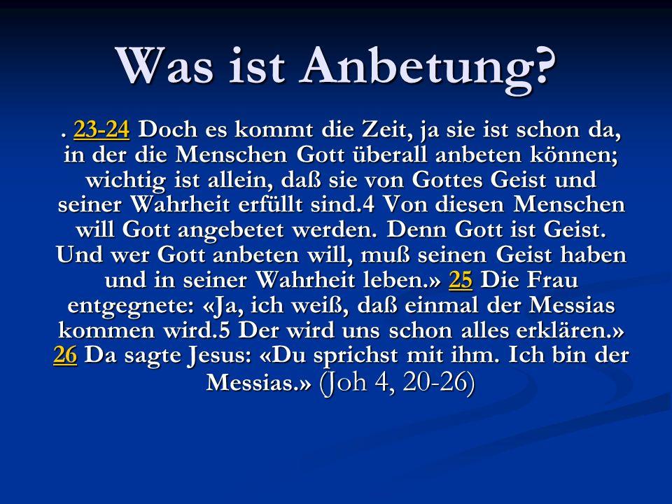 Was ist Anbetung?. 23-2423-24 Doch 23-24 Doch 23-24es kommt die Zeit, ja sie ist schon da, in der die Menschen Gott überall anbeten können; wichtig is