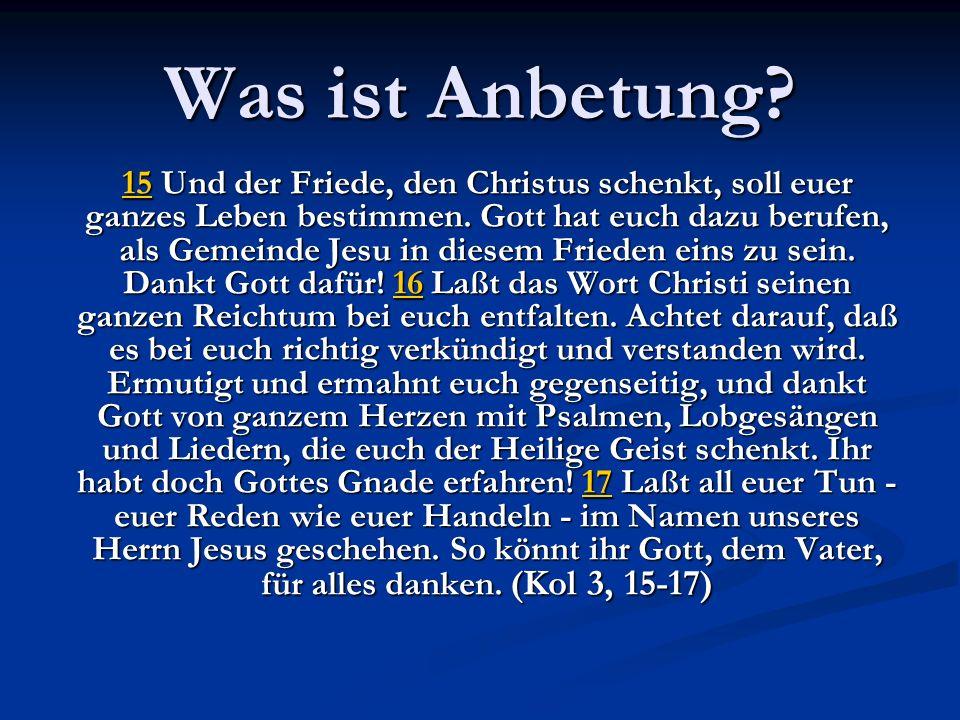 Was ist Anbetung? 1515 Und 15 Und 15der Friede, den Christus schenkt, soll euer ganzes Leben bestimmen. Gott hat euch dazu berufen, als Gemeinde Jesu