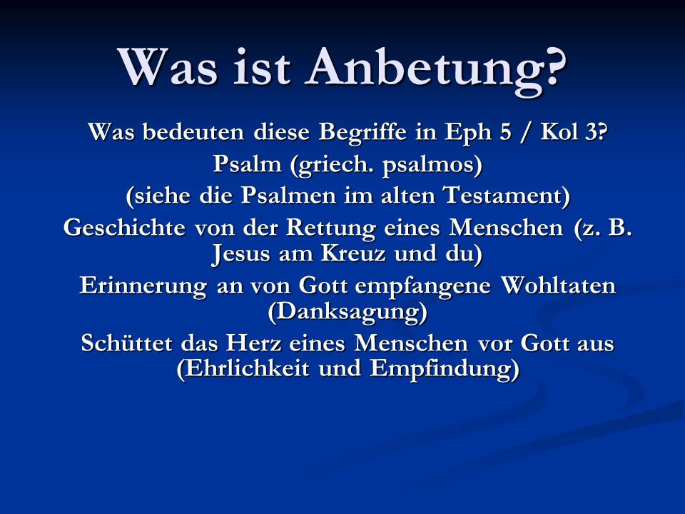 Was ist Anbetung? Was bedeuten diese Begriffe in Eph 5 / Kol 3? Psalm (griech. psalmos) (siehe die Psalmen im alten Testament) Geschichte von der Rett