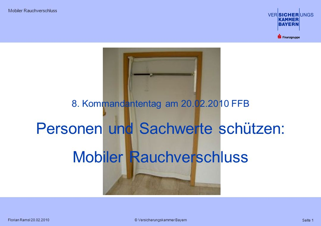 © Versicherungskammer Bayern Seite 1 Florian Ramsl 20.02.2010 Mobiler Rauchverschluss 8. Kommandantentag am 20.02.2010 FFB Personen und Sachwerte schü