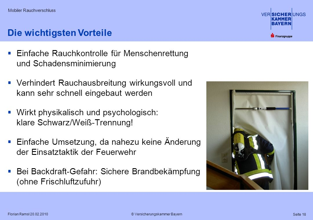 © Versicherungskammer Bayern Seite 18 Florian Ramsl 20.02.2010 Mobiler Rauchverschluss Einfache Rauchkontrolle für Menschenrettung und Schadensminimie