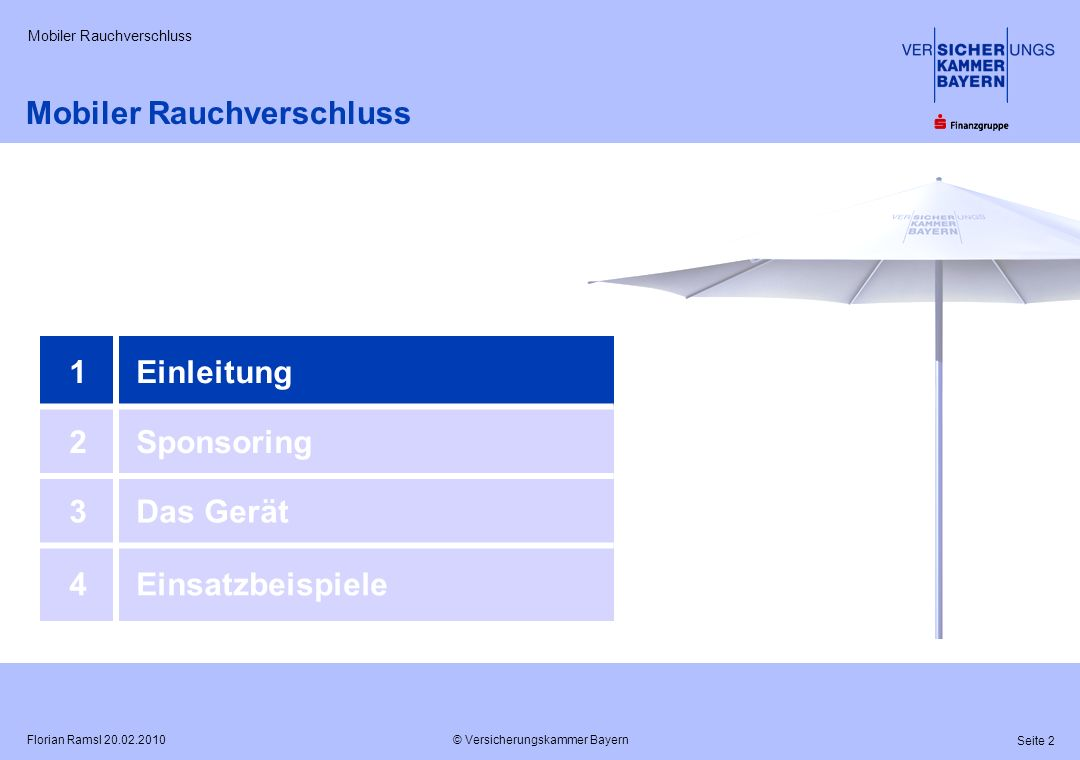 © Versicherungskammer Bayern Seite 2 Florian Ramsl 20.02.2010 Mobiler Rauchverschluss 1Einleitung 2Sponsoring 3Das Gerät 4Einsatzbeispiele