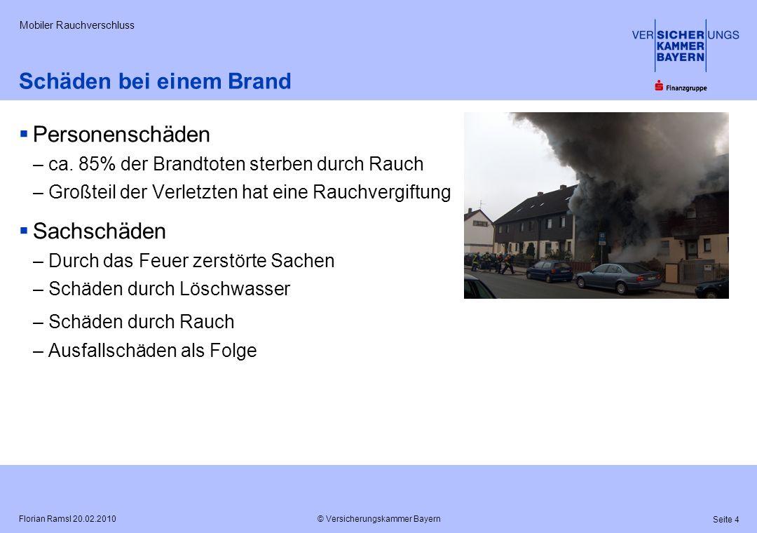 © Versicherungskammer Bayern Seite 4 Florian Ramsl 20.02.2010 Mobiler Rauchverschluss Schäden bei einem Brand Personenschäden –ca. 85% der Brandtoten