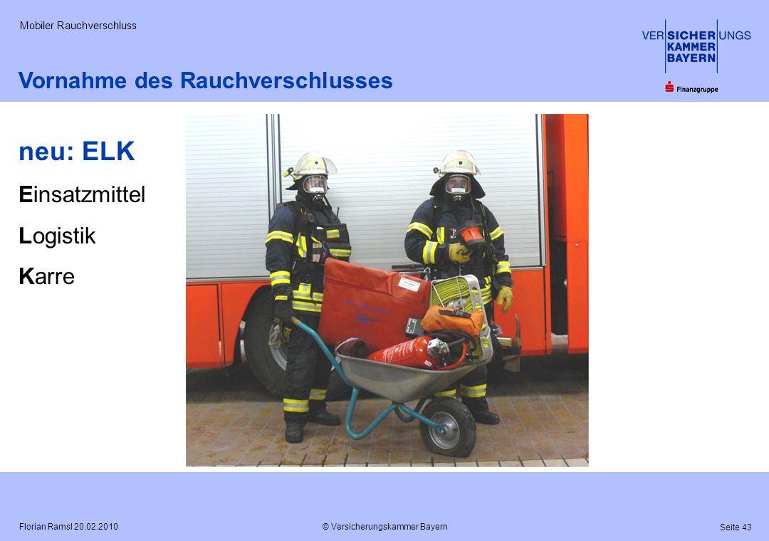 © Versicherungskammer Bayern Seite 43 Florian Ramsl 20.02.2010 Mobiler Rauchverschluss Vornahme des Rauchverschlusses neu: ELK Einsatzmittel Logistik