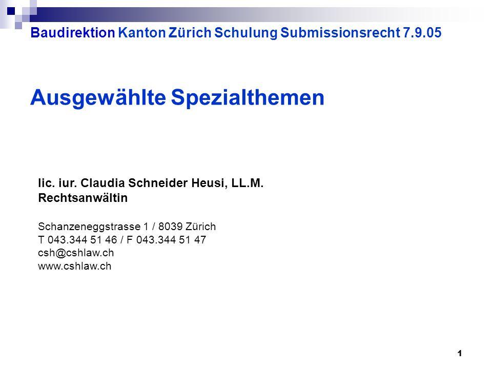 1 Baudirektion Kanton Zürich Schulung Submissionsrecht 7.9.05 Ausgewählte Spezialthemen lic. iur. Claudia Schneider Heusi, LL.M. Rechtsanwältin Schanz