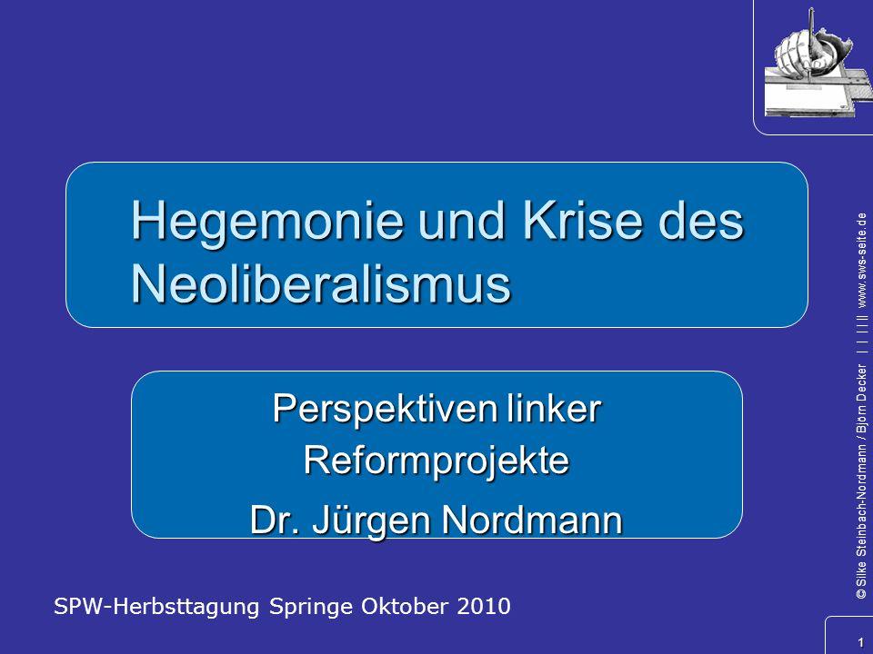 1 © Silke Steinbach-Nordmann / Björn Decker            www.sws-seite.de Hegemonie und Krise des Neoliberalismus Perspektiven linker Reformprojekte Dr.