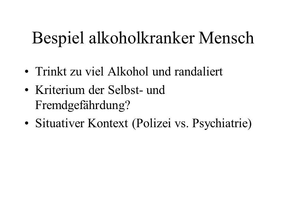 Bespiel alkoholkranker Mensch Trinkt zu viel Alkohol und randaliert Kriterium der Selbst- und Fremdgefährdung? Situativer Kontext (Polizei vs. Psychia