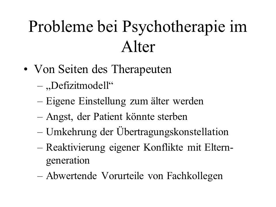 Probleme bei Psychotherapie im Alter Von Seiten des Therapeuten –Defizitmodell –Eigene Einstellung zum älter werden –Angst, der Patient könnte sterben –Umkehrung der Übertragungskonstellation –Reaktivierung eigener Konflikte mit Eltern- generation –Abwertende Vorurteile von Fachkollegen