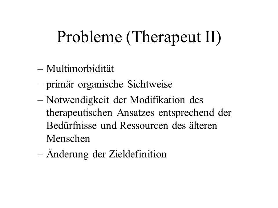 Probleme (Therapeut II) –Multimorbidität –primär organische Sichtweise –Notwendigkeit der Modifikation des therapeutischen Ansatzes entsprechend der Bedürfnisse und Ressourcen des älteren Menschen –Änderung der Zieldefinition