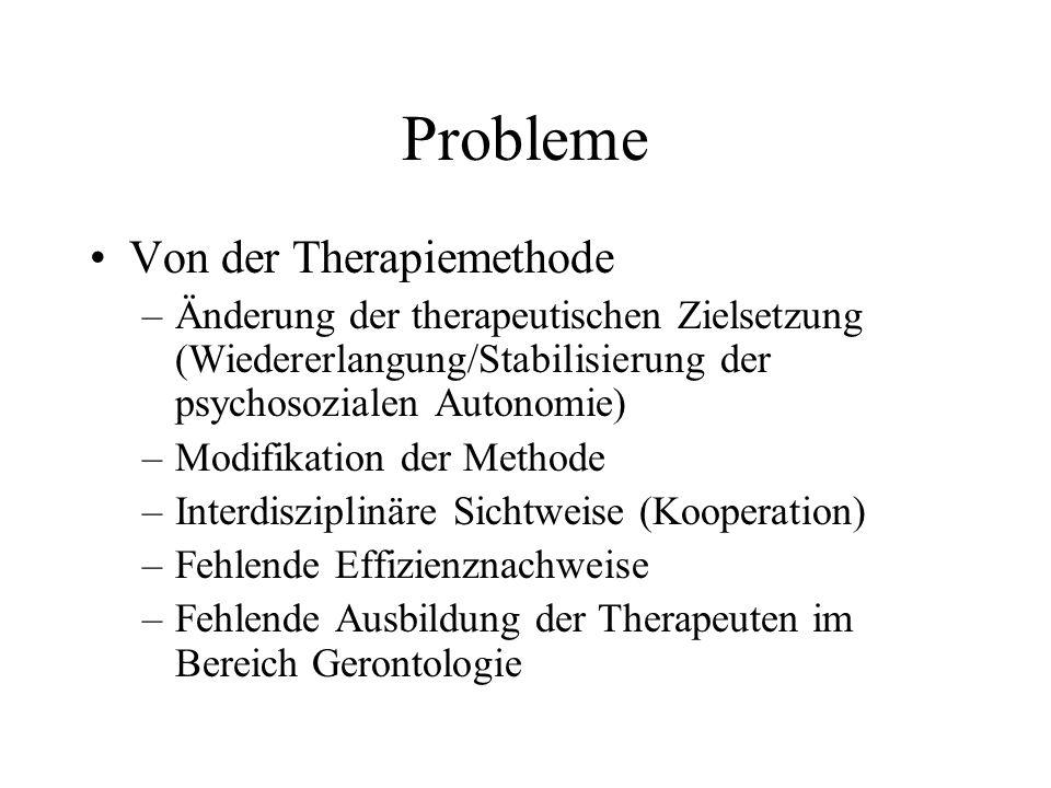 Probleme Von der Therapiemethode –Änderung der therapeutischen Zielsetzung (Wiedererlangung/Stabilisierung der psychosozialen Autonomie) –Modifikation der Methode –Interdisziplinäre Sichtweise (Kooperation) –Fehlende Effizienznachweise –Fehlende Ausbildung der Therapeuten im Bereich Gerontologie