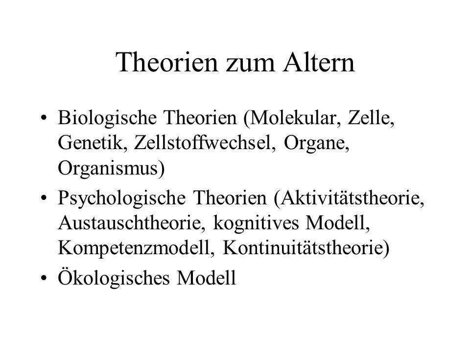 Theorien zum Altern Biologische Theorien (Molekular, Zelle, Genetik, Zellstoffwechsel, Organe, Organismus) Psychologische Theorien (Aktivitätstheorie,