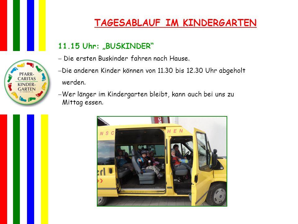 TAGESABLAUF IM KINDERGARTEN 11.15 Uhr: BUSKINDER Die ersten Buskinder fahren nach Hause. Die anderen Kinder können von 11.30 bis 12.30 Uhr abgeholt we