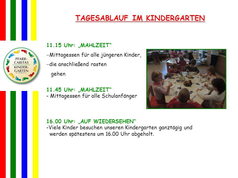 TAGESABLAUF IM KINDERGARTEN 11.15 Uhr: MAHLZEIT Mittagessen für alle jüngeren Kinder, die anschließend rasten gehen 11.45 Uhr: MAHLZEIT - Mittagessen für alle Schulanfänger 16.00 Uhr: AUF WIEDERSEHEN -V-Viele Kinder besuchen unseren Kindergarten ganztägig und werden spätestens um 16.00 Uhr abgeholt.