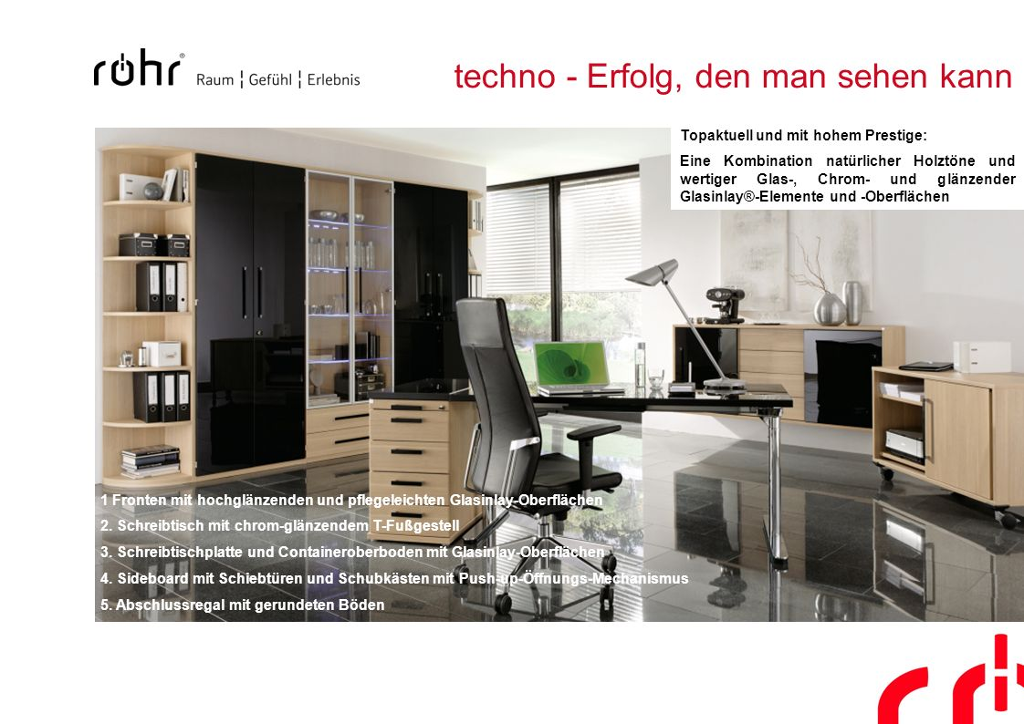 techno - Erfolg, den man sehen kann 1 Fronten mit hochglänzenden und pflegeleichten Glasinlay-Oberflächen 2. Schreibtisch mit chrom-glänzendem T-Fußge