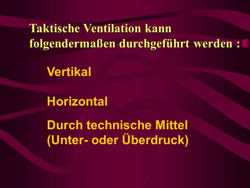Vertikal Taktische Ventilation kann folgendermaßen durchgeführt werden : Horizontal Durch technische Mittel (Unter- oder Überdruck)