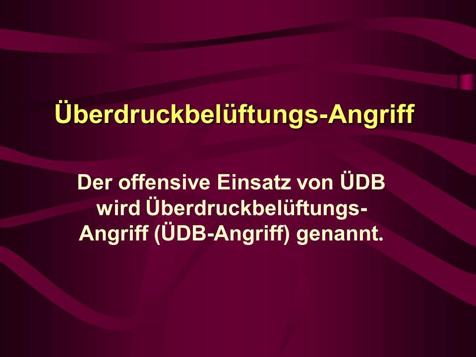 Überdruckbelüftungs-Angriff Der offensive Einsatz von ÜDB wird Überdruckbelüftungs- Angriff (ÜDB-Angriff) genannt.