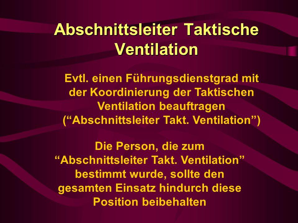Abschnittsleiter Taktische Ventilation Die Person, die zum Abschnittsleiter Takt. Ventilation bestimmt wurde, sollte den gesamten Einsatz hindurch die