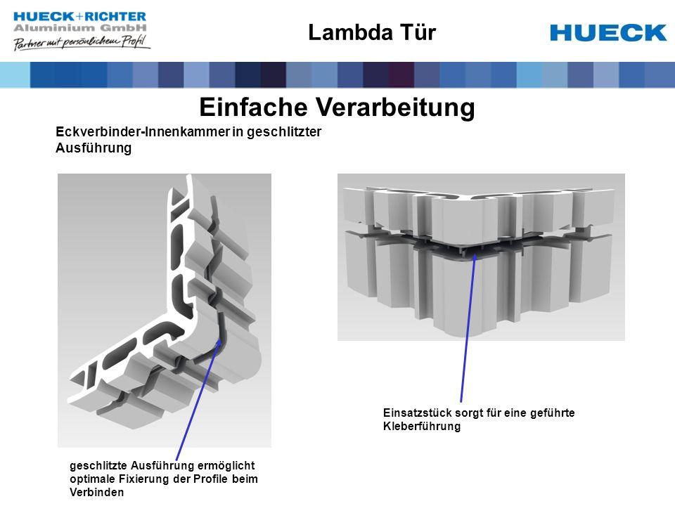Einfache Verarbeitung Eckverbinder-Innenkammer in geschlitzter Ausführung geschlitzte Ausführung ermöglicht optimale Fixierung der Profile beim Verbinden Einsatzstück sorgt für eine geführte Kleberführung Lambda Tür