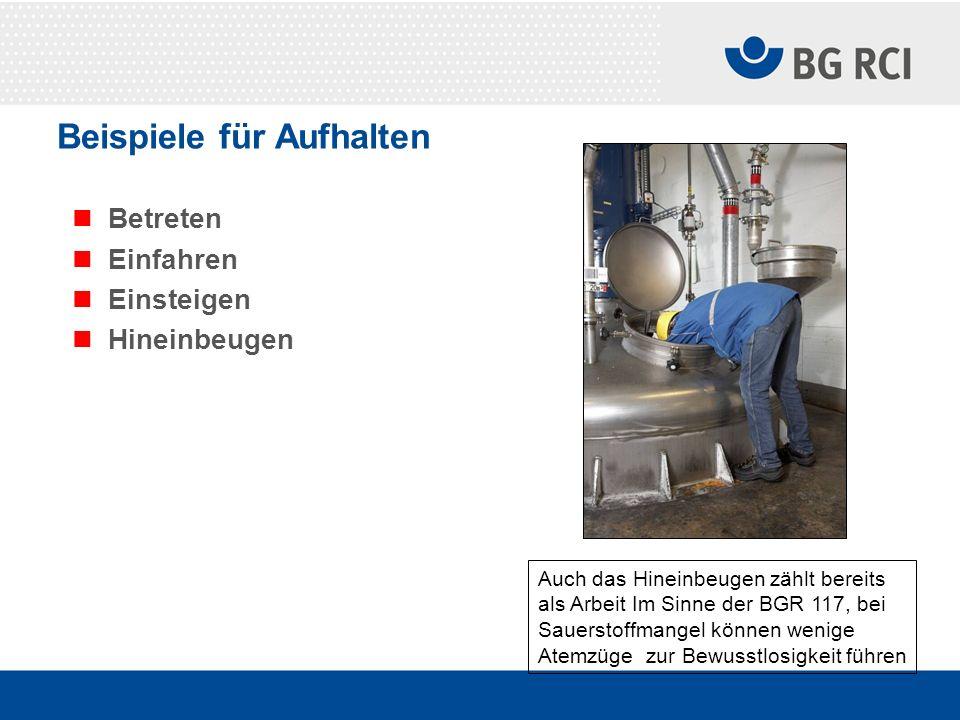 Beispiele für Aufhalten Betreten Einfahren Einsteigen Hineinbeugen Auch das Hineinbeugen zählt bereits als Arbeit Im Sinne der BGR 117, bei Sauerstoff