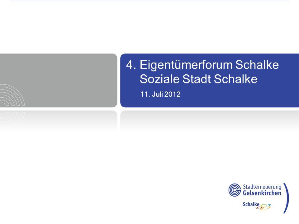 4. Eigentümerforum Schalke 11. Juli 2012 4. Eigentümerforum Schalke Soziale Stadt Schalke 11. Juli 2012