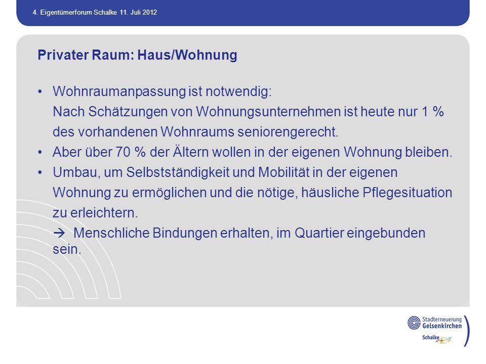 4. Eigentümerforum Schalke 11. Juli 2012 Privater Raum: Haus/Wohnung Wohnraumanpassung ist notwendig: Nach Schätzungen von Wohnungsunternehmen ist heu