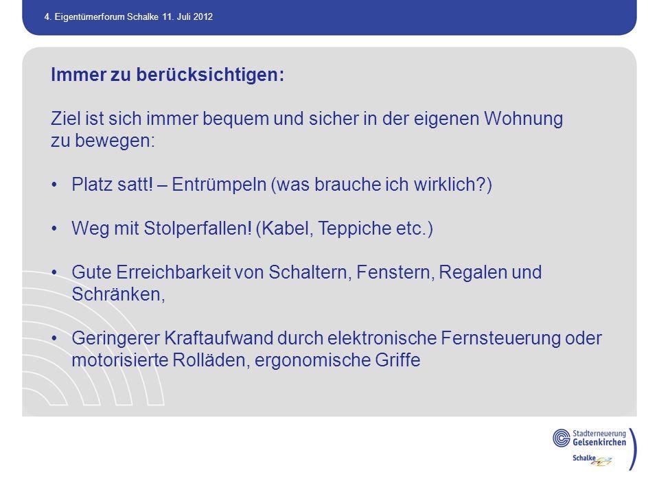 4. Eigentümerforum Schalke 11. Juli 2012 Immer zu berücksichtigen: Ziel ist sich immer bequem und sicher in der eigenen Wohnung zu bewegen: Platz satt