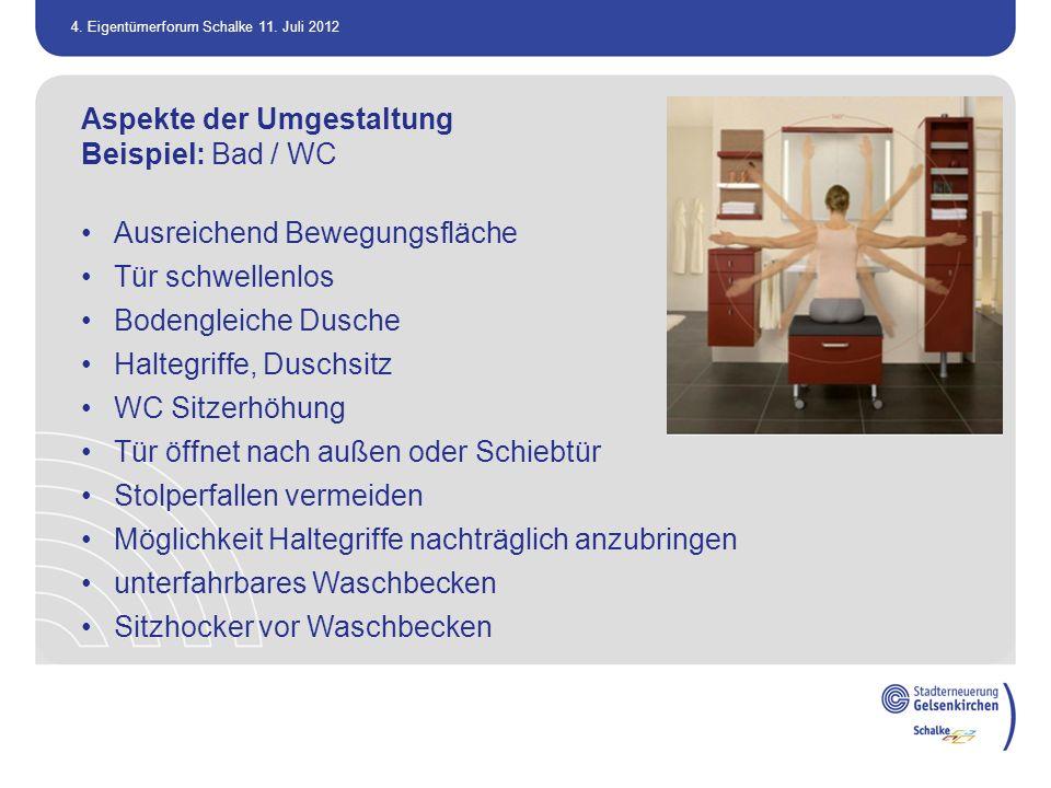 4. Eigentümerforum Schalke 11. Juli 2012 Aspekte der Umgestaltung Beispiel: Bad / WC Ausreichend Bewegungsfläche Tür schwellenlos Bodengleiche Dusche