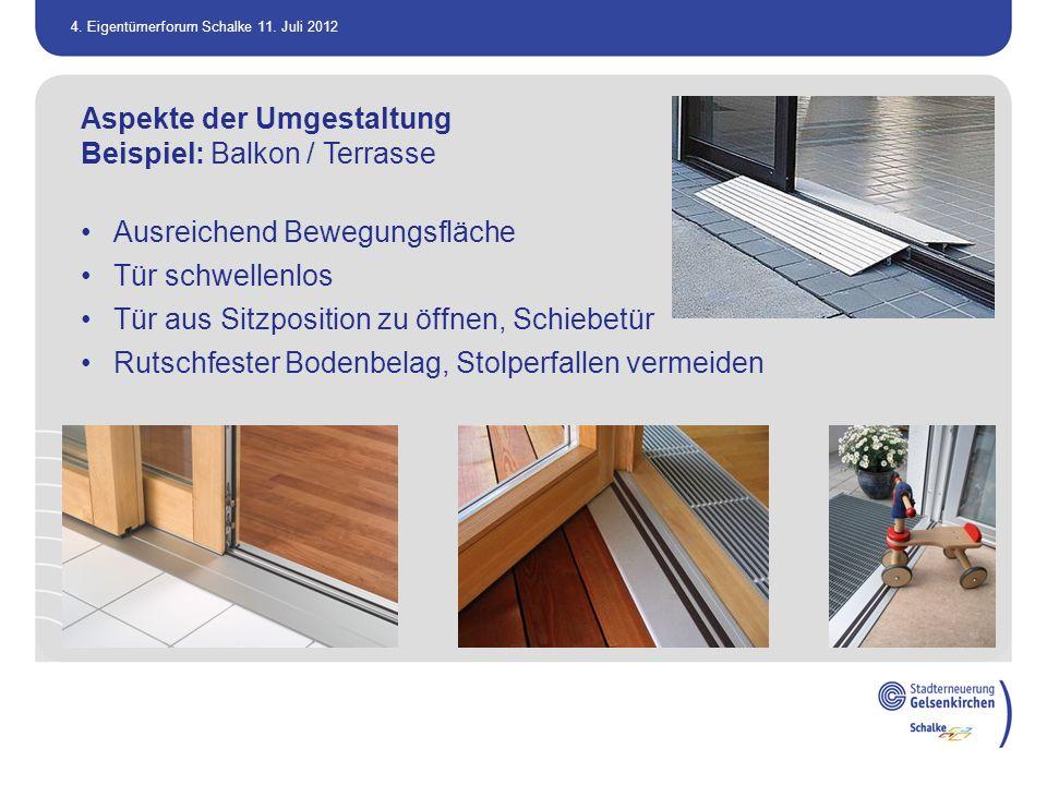 4. Eigentümerforum Schalke 11. Juli 2012 Aspekte der Umgestaltung Beispiel: Balkon / Terrasse Ausreichend Bewegungsfläche Tür schwellenlos Tür aus Sit