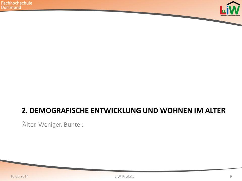 2. DEMOGRAFISCHE ENTWICKLUNG UND WOHNEN IM ALTER 10.03.2014 LiW-Projekt9 Älter. Weniger. Bunter.