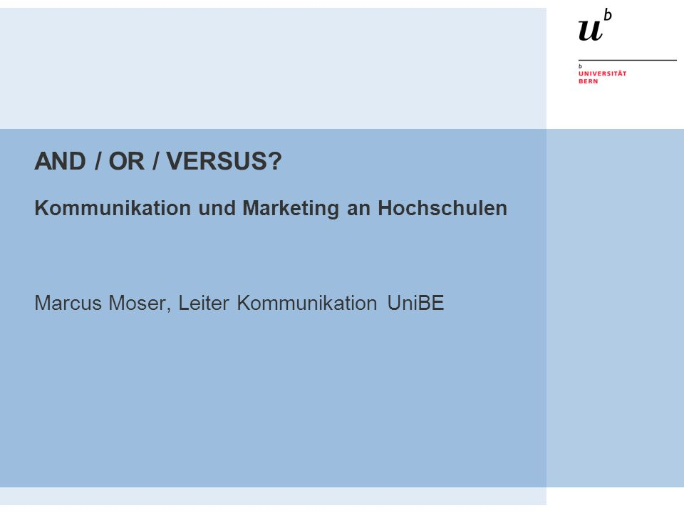 AND / OR / VERSUS? Kommunikation und Marketing an Hochschulen Marcus Moser, Leiter Kommunikation UniBE