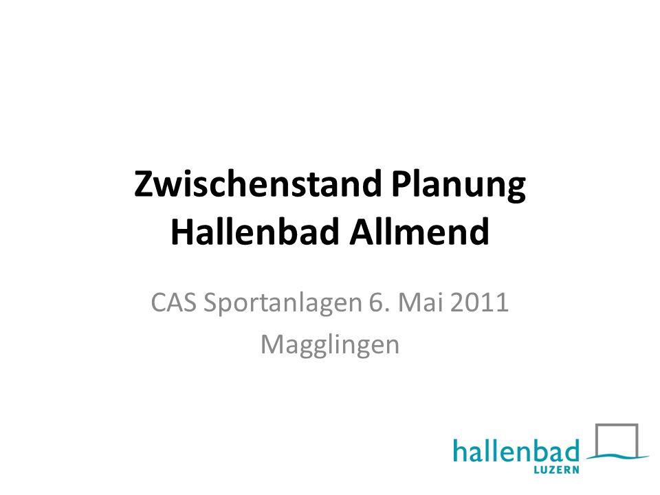 Zwischenstand Planung Hallenbad Allmend CAS Sportanlagen 6. Mai 2011 Magglingen