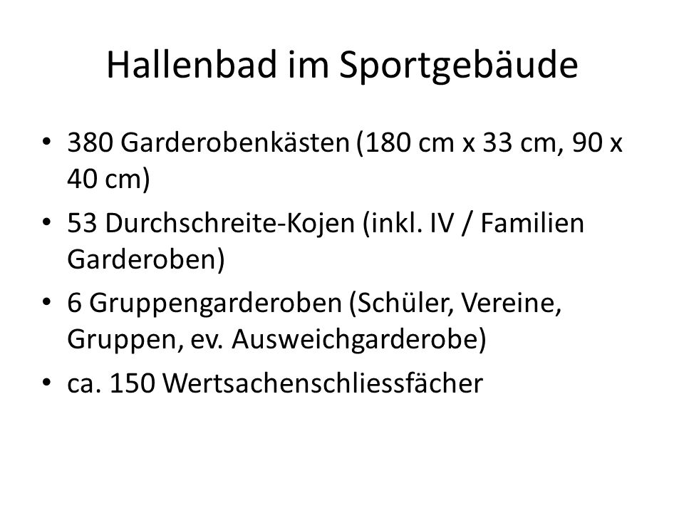 Hallenbad im Sportgebäude 380 Garderobenkästen (180 cm x 33 cm, 90 x 40 cm) 53 Durchschreite-Kojen (inkl. IV / Familien Garderoben) 6 Gruppengarderobe
