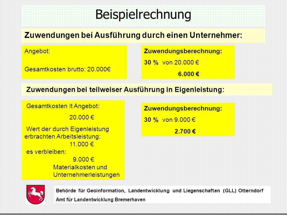 Behörde für Geoinformation, Landentwicklung und Liegenschaften (GLL) Otterndorf Amt für Landentwicklung Bremerhaven Behörde für Geoinformation, Landentwicklung und Liegenschaften (GLL) Otterndorf Amt für Landentwicklung Bremerhaven Beispielrechnung Zuwendungen bei Ausführung durch einen Unternehmer: Angebot: Gesamtkosten brutto: 20.000 Zuwendungsberechnung: 30 % von 20.000 6.000 Zuwendungen bei teilweiser Ausführung in Eigenleistung: Gesamtkosten lt Angebot: 20.000 Wert der durch Eigenleistung erbrachten Arbeitsleistung: 11.000 es verbleiben: 9.000 Materialkosten und Unternehmerleistungen Zuwendungsberechnung: 30 % von 9.000 2.700
