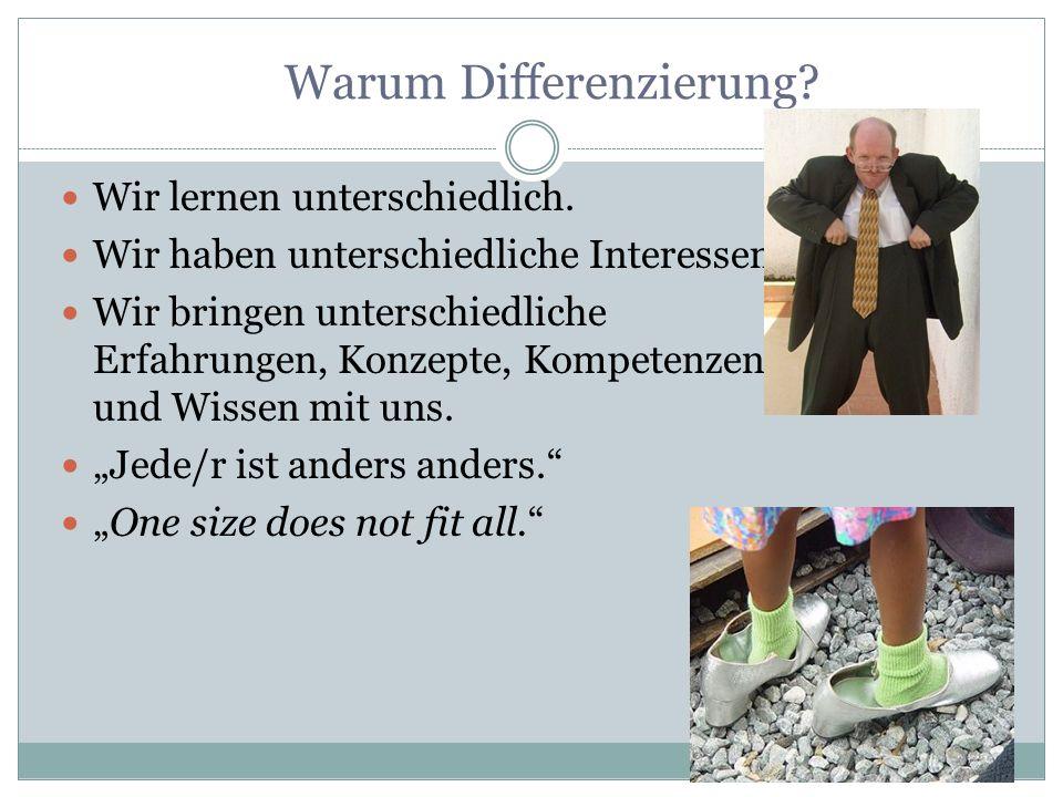 Warum Differenzierung? Wir lernen unterschiedlich. Wir haben unterschiedliche Interessen. Wir bringen unterschiedliche Erfahrungen, Konzepte, Kompeten