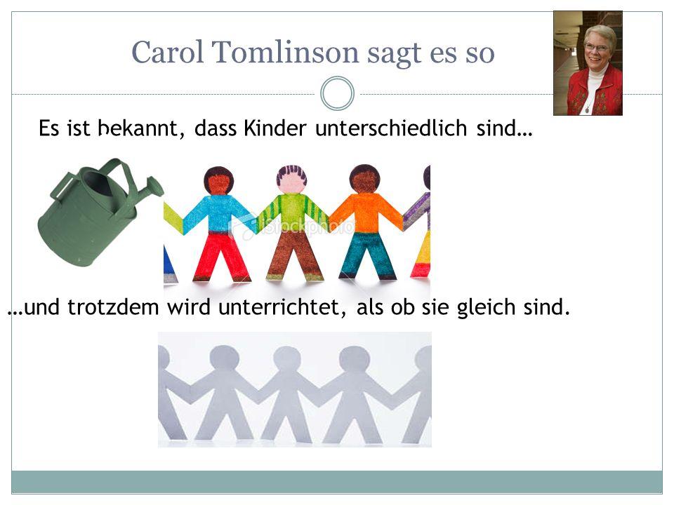 Carol Tomlinson sagt es so Es ist bekannt, dass Kinder unterschiedlich sind… …und trotzdem wird unterrichtet, als ob sie gleich sind.