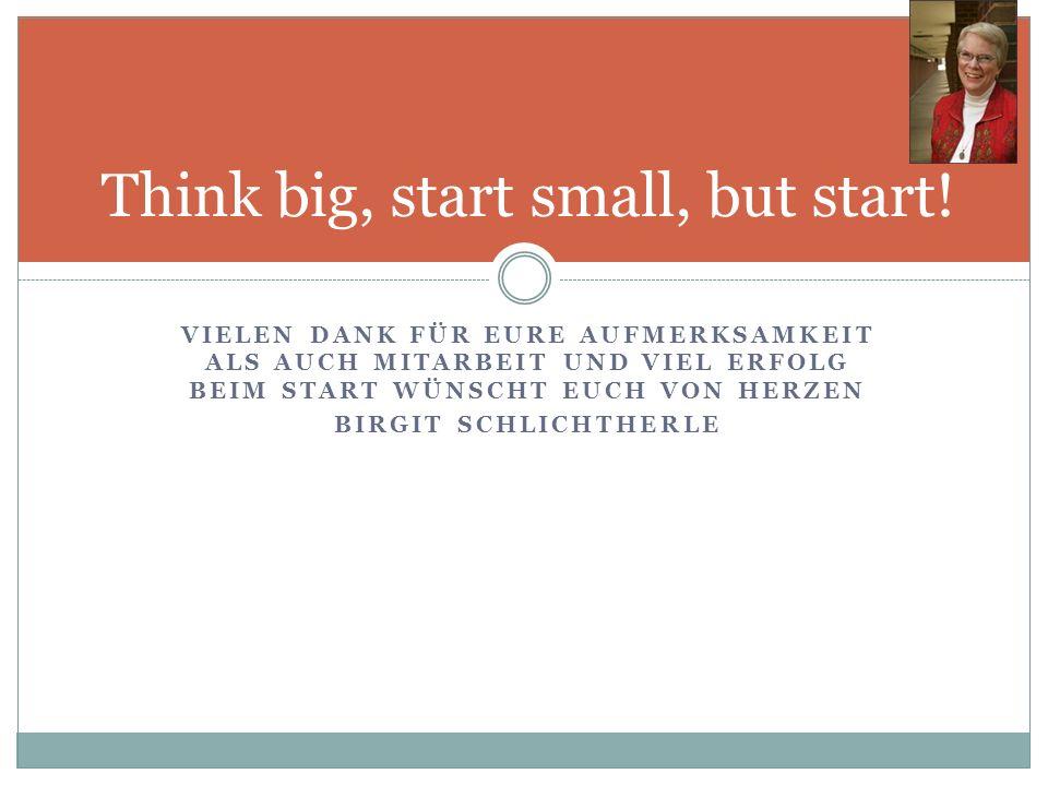VIELEN DANK FÜR EURE AUFMERKSAMKEIT ALS AUCH MITARBEIT UND VIEL ERFOLG BEIM START WÜNSCHT EUCH VON HERZEN BIRGIT SCHLICHTHERLE Think big, start small,