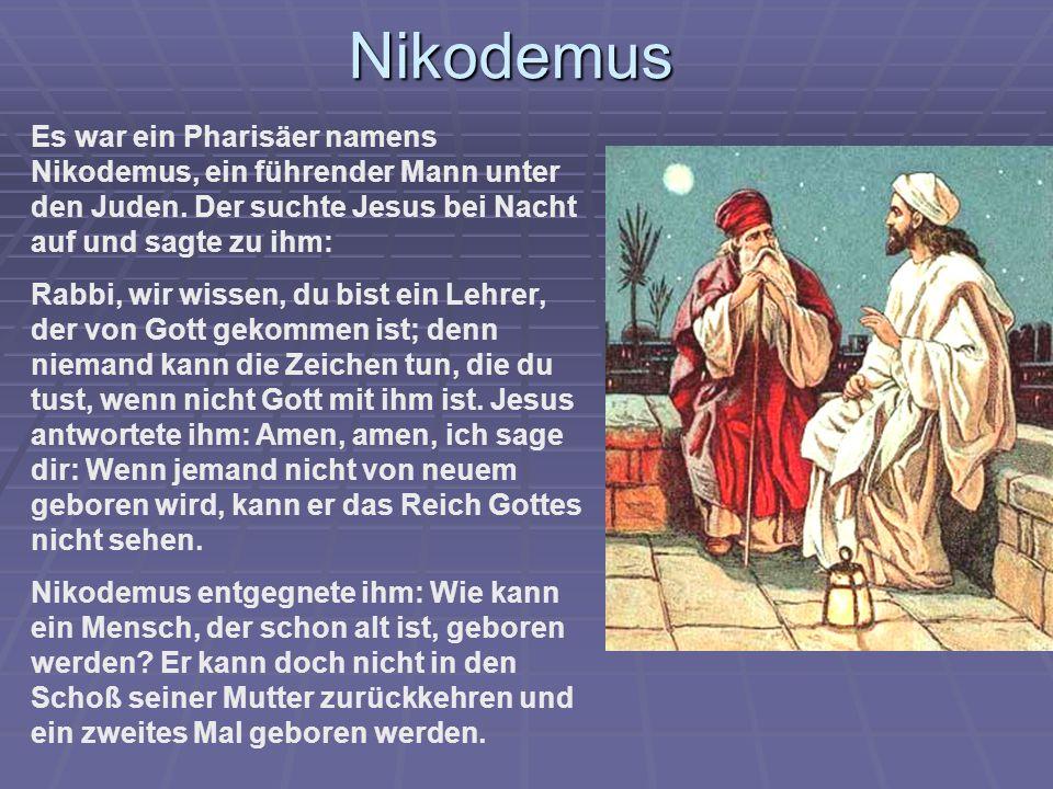 Nikodemus Es war ein Pharisäer namens Nikodemus, ein führender Mann unter den Juden. Der suchte Jesus bei Nacht auf und sagte zu ihm: Rabbi, wir wisse