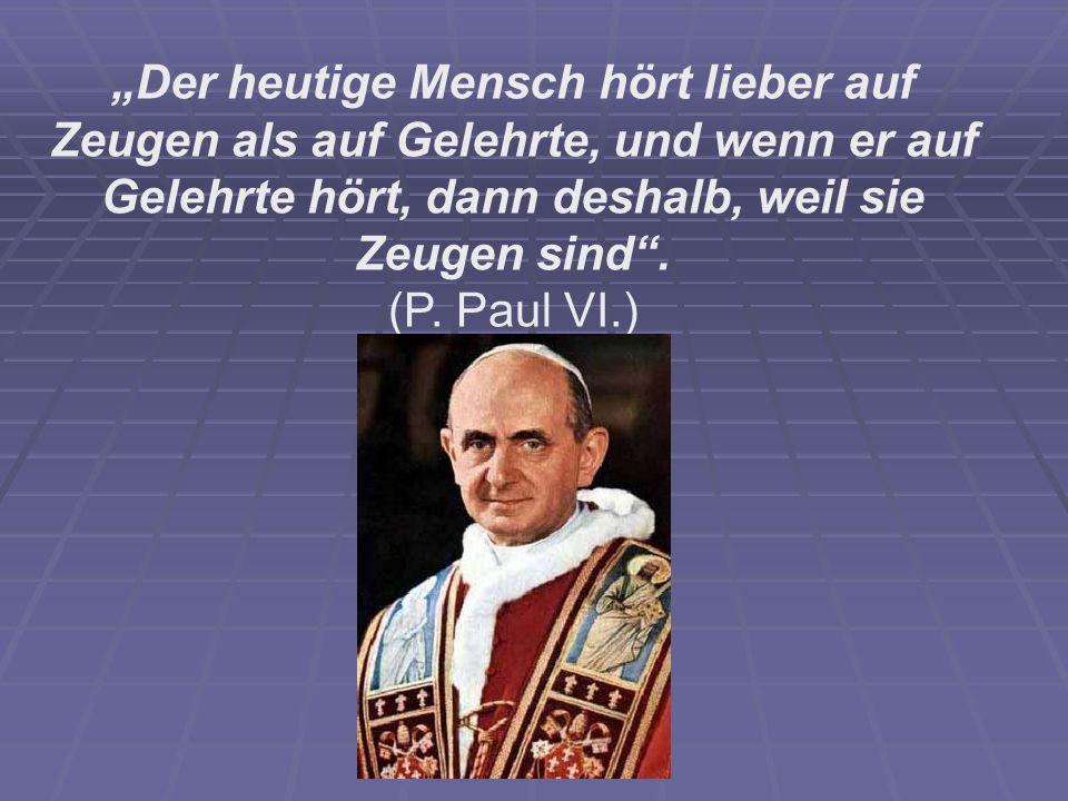Der heutige Mensch hört lieber auf Zeugen als auf Gelehrte, und wenn er auf Gelehrte hört, dann deshalb, weil sie Zeugen sind. (P. Paul VI.)