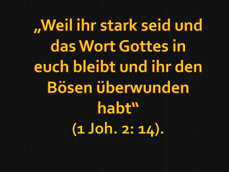 Weil ihr stark seid und das Wort Gottes in euch bleibt und ihr den Bösen überwunden habtWeil ihr stark seid und das Wort Gottes in euch bleibt und ihr den Bösen überwunden habt (1 Joh.